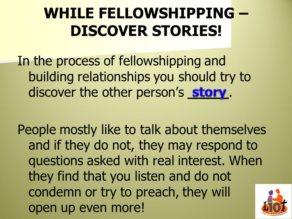 WHILE FELLOWSHIPPING – DISCOVER STORIES! In the process of fellowshipping and building relationships you should try to discover the other persons ____
