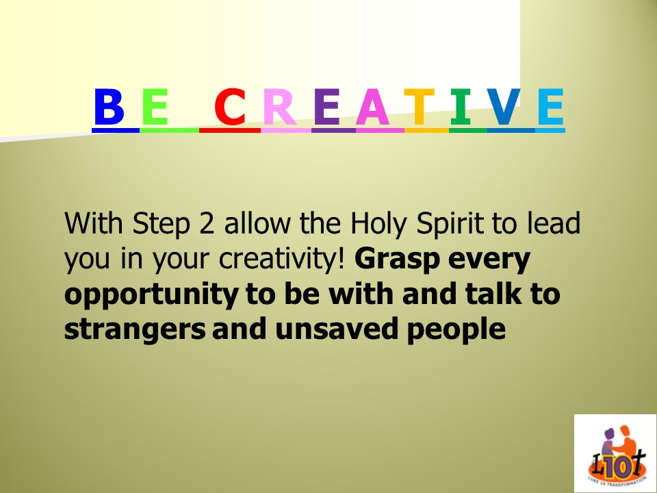 B E C R E A T I V E With Step 2 allow the Holy Spirit to lead you in your creativity! Grasp every opportunity to be with and talk to strangers and uns