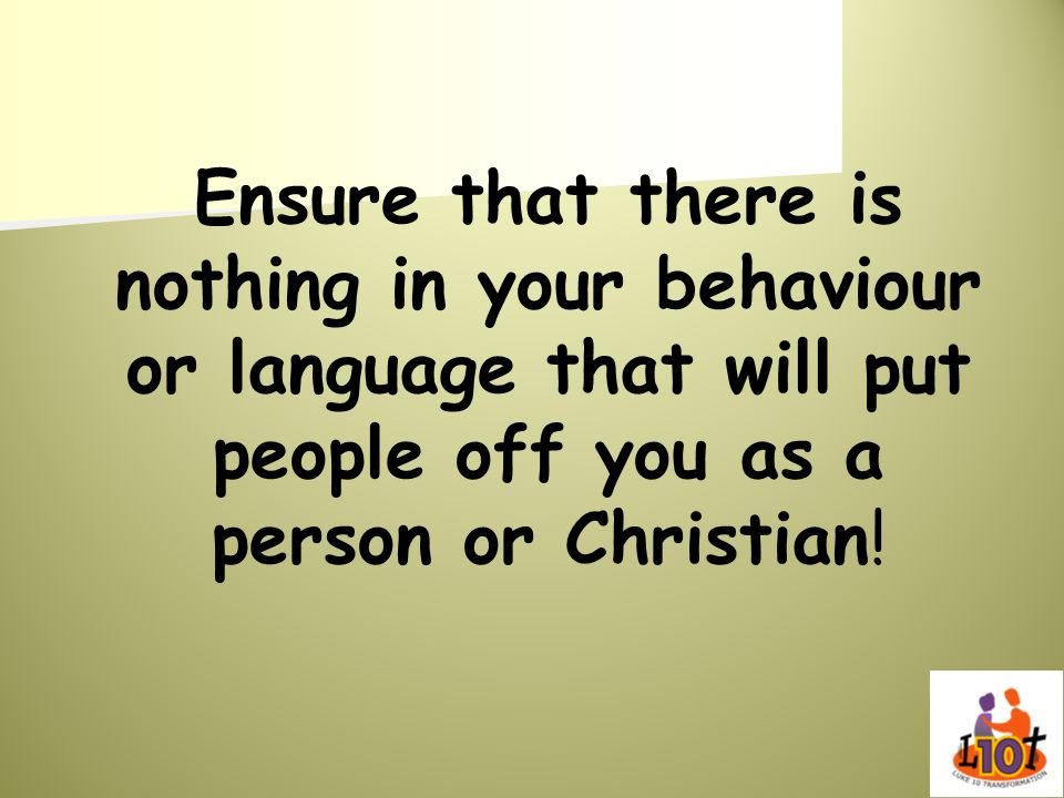 Ensure that there is nothing in your behaviour or language that will put people off you as a person or Christian!