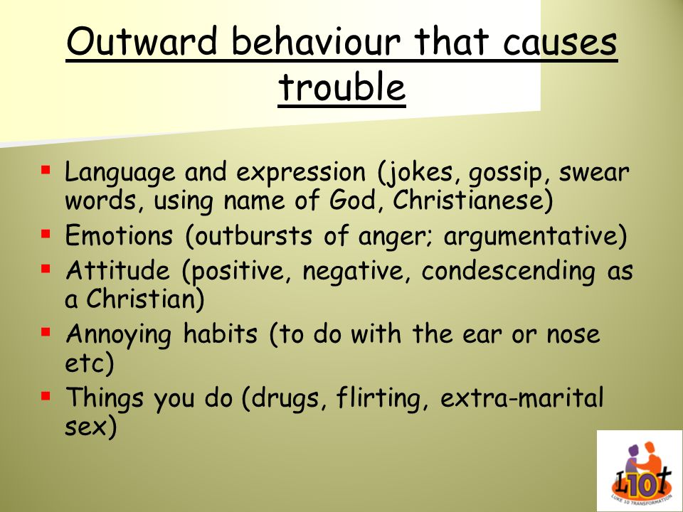 Outward behaviour that causes trouble Language and expression (jokes, gossip, swear words, using name of God, Christianese) Emotions (outbursts of ang