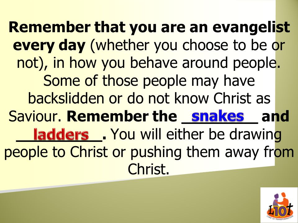 Remember that you are an evangelist every day (whether you choose to be or not), in how you behave around people. Some of those people may have backsl