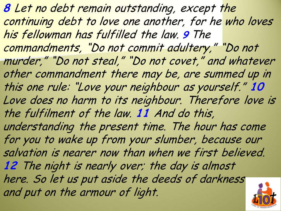 8 Let no debt remain outstanding, except the continuing debt to love one another, for he who loves his fellowman has fulfilled the law. 9 The commandm