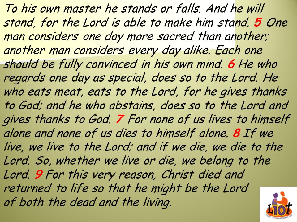 To his own master he stands or falls. And he will stand, for the Lord is able to make him stand. 5 One man considers one day more sacred than another;