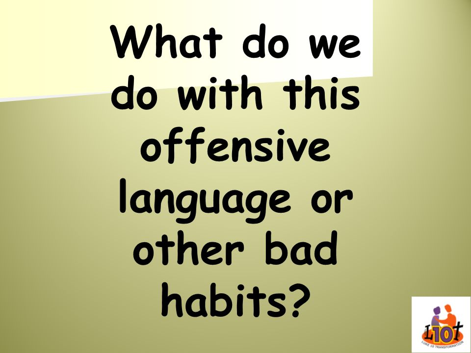 What do we do with this offensive language or other bad habits?