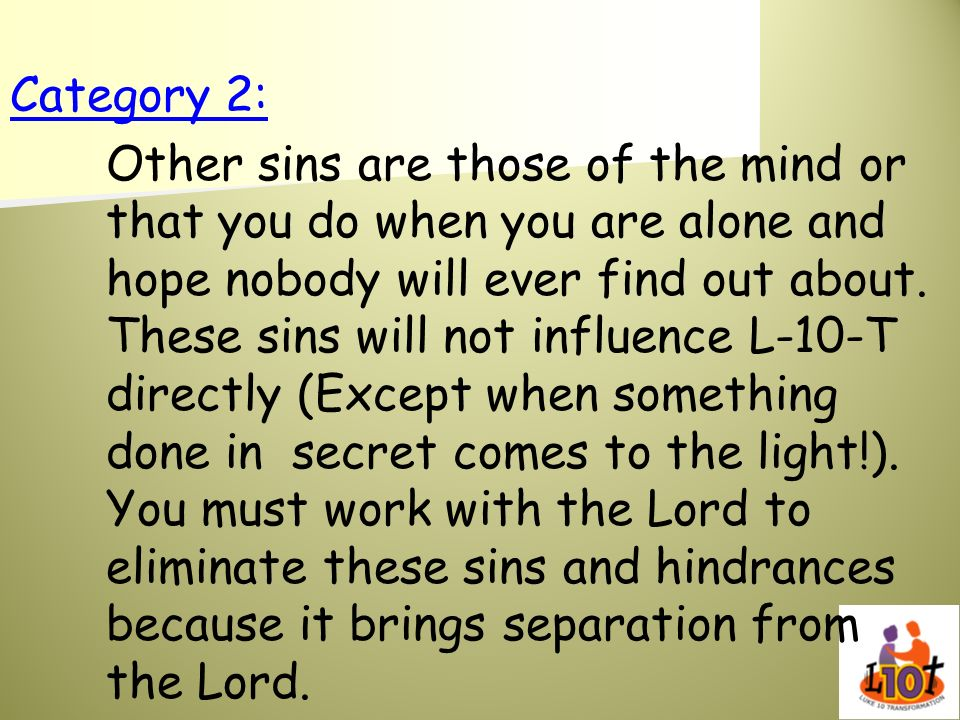 Category 2: Other sins are those of the mind or that you do when you are alone and hope nobody will ever find out about. These sins will not influence