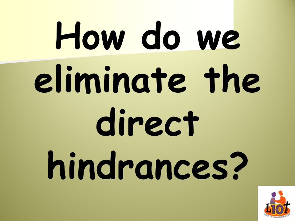 How do we eliminate the direct hindrances?