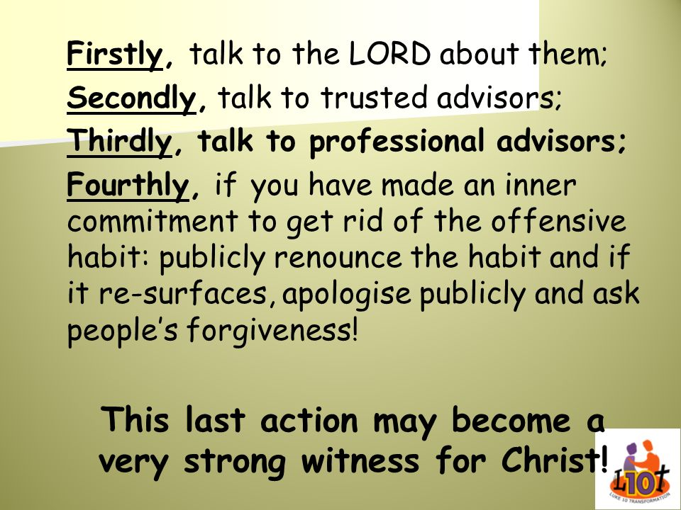 Firstly, talk to the LORD about them; Secondly, talk to trusted advisors; Thirdly, talk to professional advisors; Fourthly, if you have made an inner