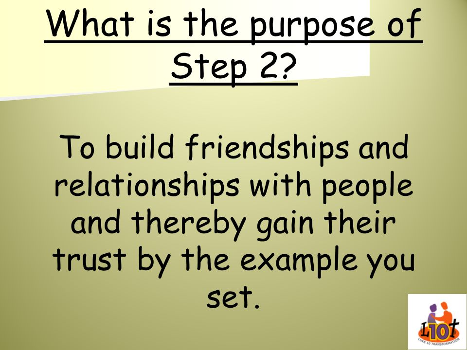 What is the purpose of Step 2? To build friendships and relationships with people and thereby gain their trust by the example you set.