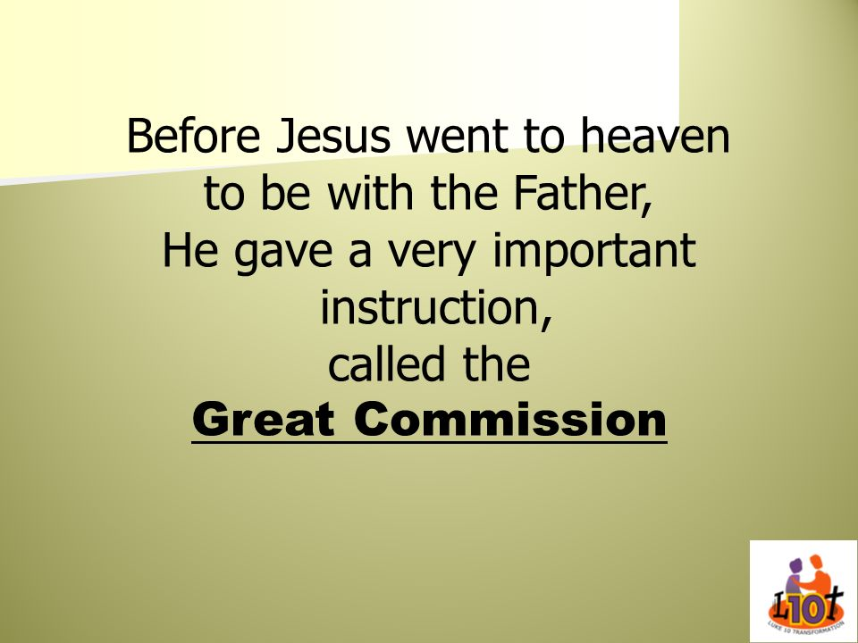 Before Jesus went to heaven to be with the Father, He gave a very important instruction, called the Great Commission