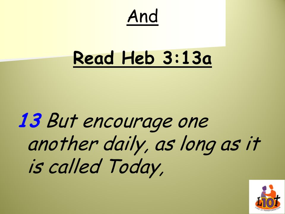 And Read Heb 3:13a 13 But encourage one another daily, as long as it is called Today,