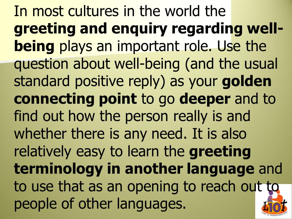 In most cultures in the world the greeting and enquiry regarding well- being plays an important role. Use the question about well-being (and the usual