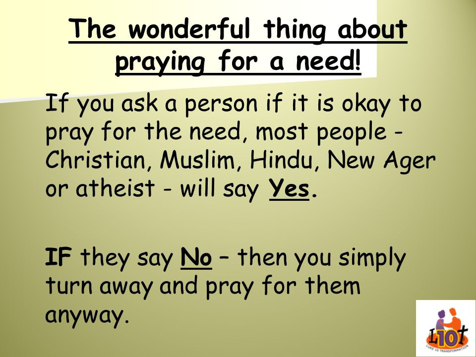 The wonderful thing about praying for a need! If you ask a person if it is okay to pray for the need, most people - Christian, Muslim, Hindu, New Ager