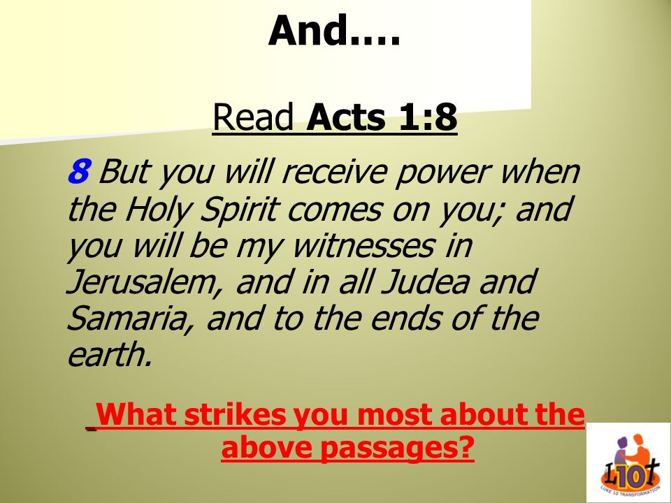 And.… Read Acts 1:8 8 But you will receive power when the Holy Spirit comes on you; and you will be my witnesses in Jerusalem, and in all Judea and Sa