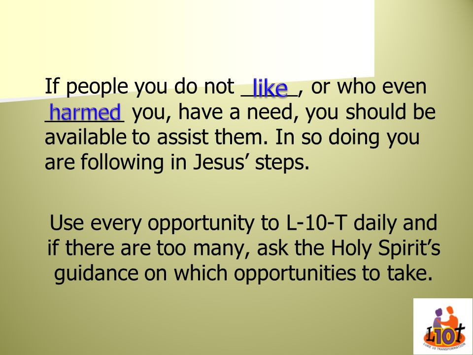 If people you do not _____, or who even _______ you, have a need, you should be available to assist them. In so doing you are following in Jesus steps