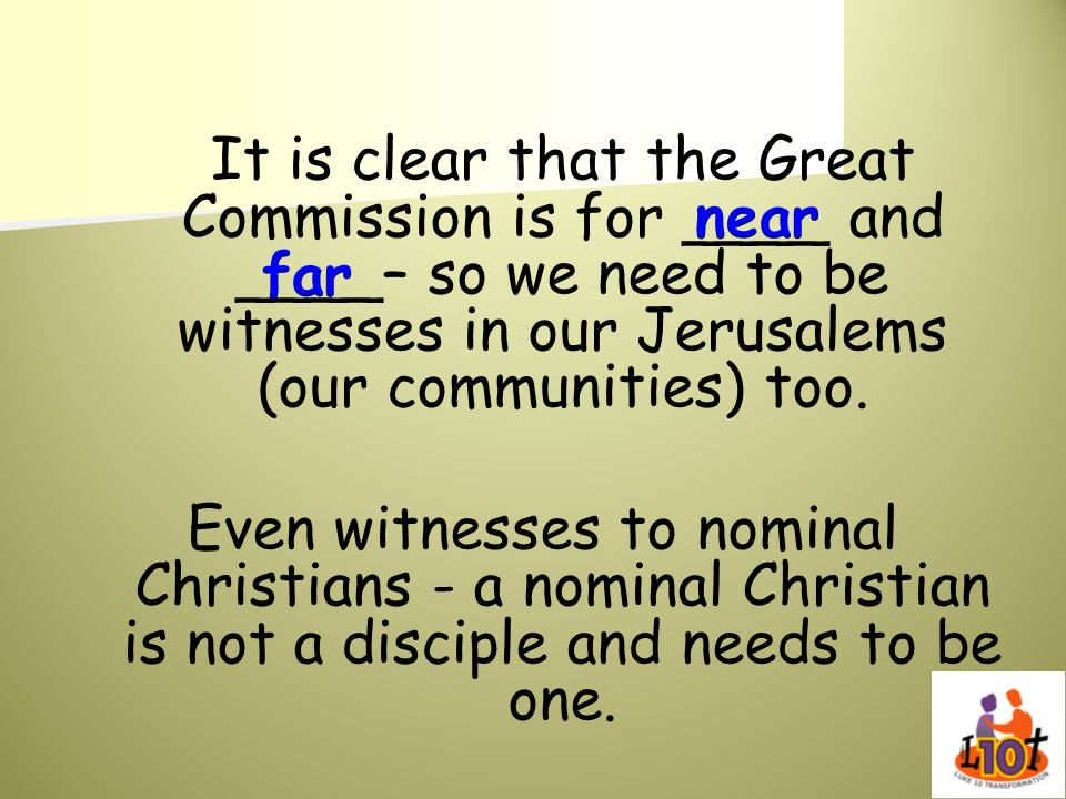 It is clear that the Great Commission is for ____ and ____– so we need to be witnesses in our Jerusalems (our communities) too. Even witnesses to nomi