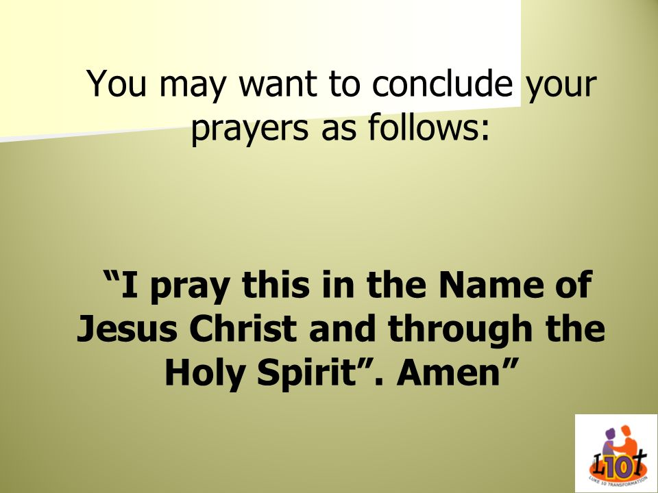 You may want to conclude your prayers as follows: I pray this in the Name of Jesus Christ and through the Holy Spirit. Amen
