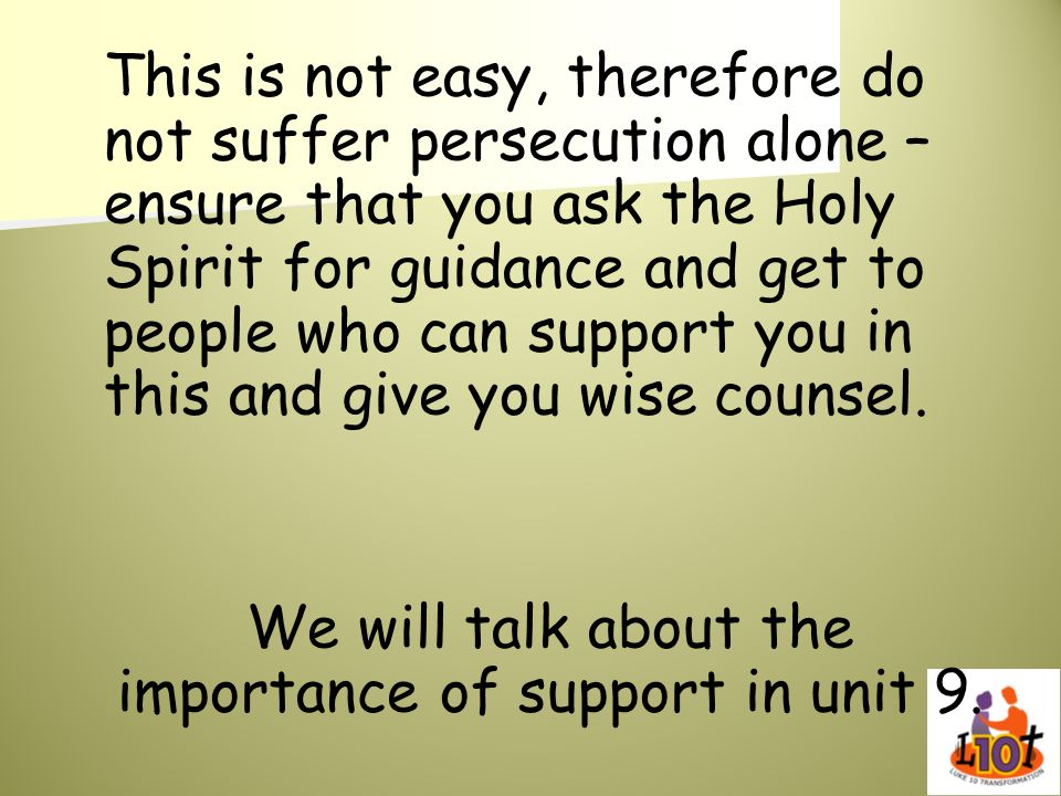 This is not easy, therefore do not suffer persecution alone – ensure that you ask the Holy Spirit for guidance and get to people who can support you i