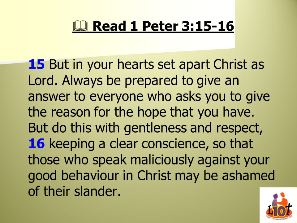 Read 1 Peter 3:15-16 15 But in your hearts set apart Christ as Lord. Always be prepared to give an answer to everyone who asks you to give the reason
