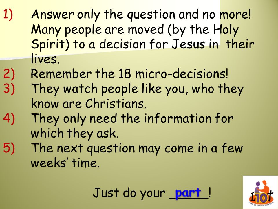 1)Answer only the question and no more! Many people are moved (by the Holy Spirit) to a decision for Jesus in their lives. 2)Remember the 18 micro-dec