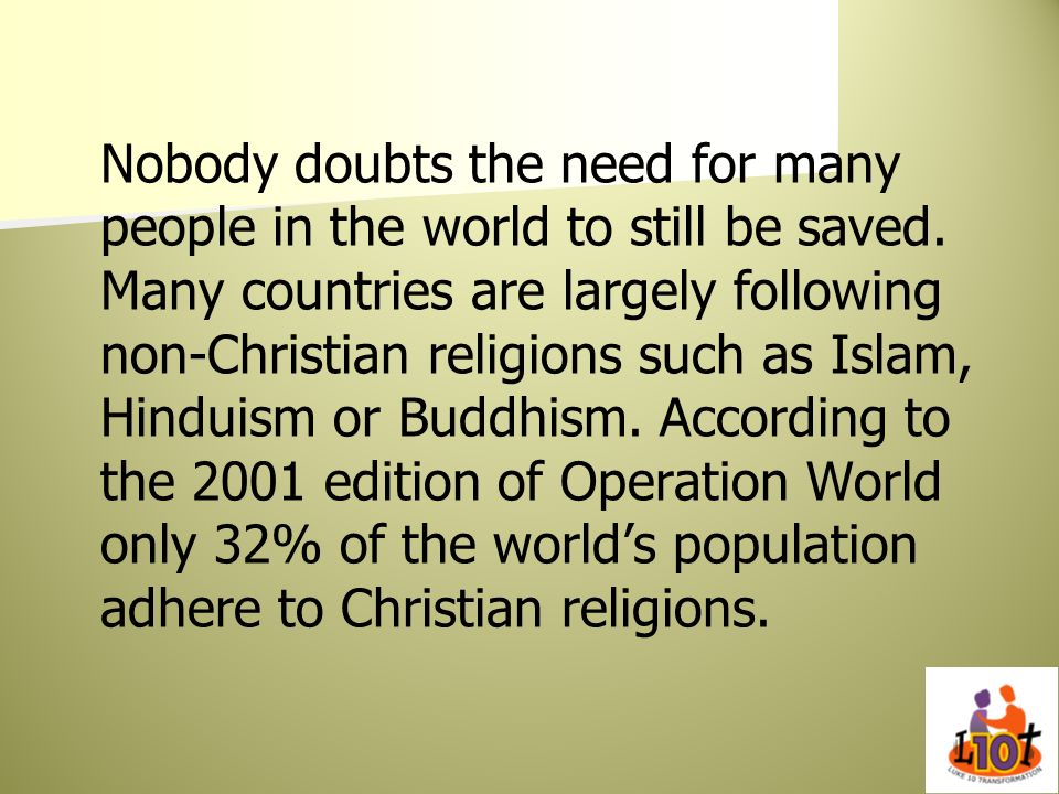 Nobody doubts the need for many people in the world to still be saved. Many countries are largely following non-Christian religions such as Islam, Hin