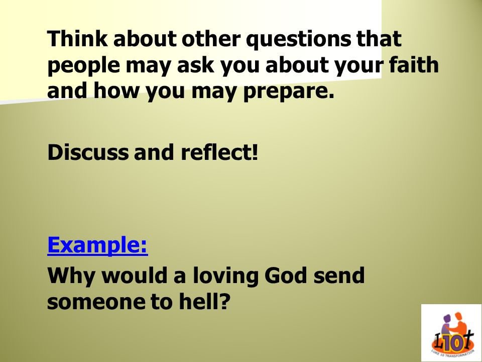Think about other questions that people may ask you about your faith and how you may prepare. Discuss and reflect! Example: Why would a loving God sen