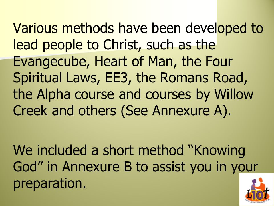Various methods have been developed to lead people to Christ, such as the Evangecube, Heart of Man, the Four Spiritual Laws, EE3, the Romans Road, the
