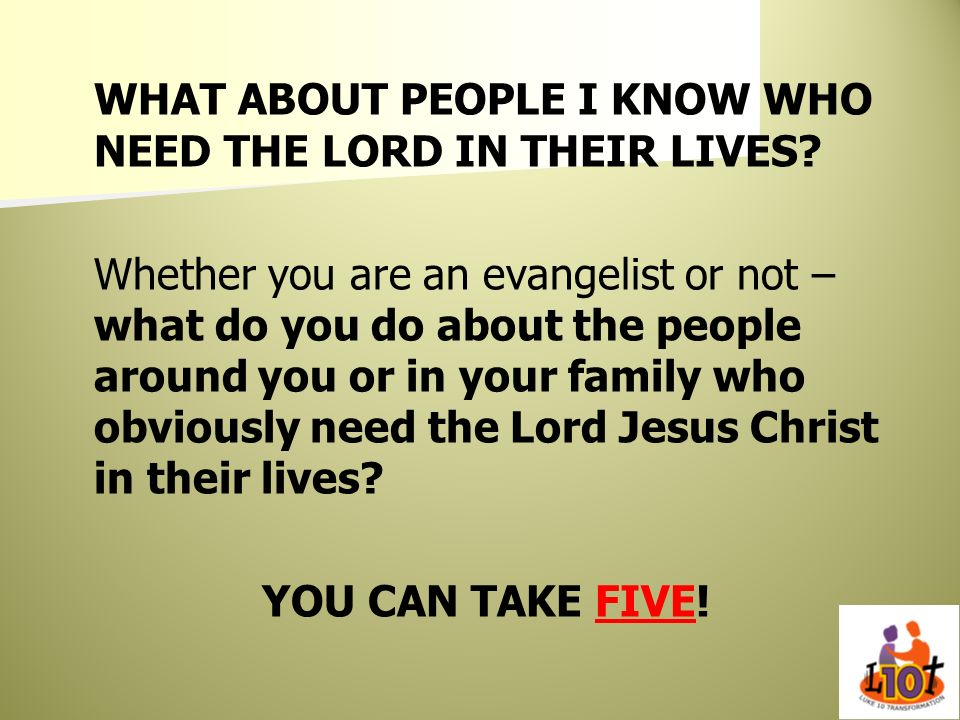 WHAT ABOUT PEOPLE I KNOW WHO NEED THE LORD IN THEIR LIVES? Whether you are an evangelist or not – what do you do about the people around you or in you