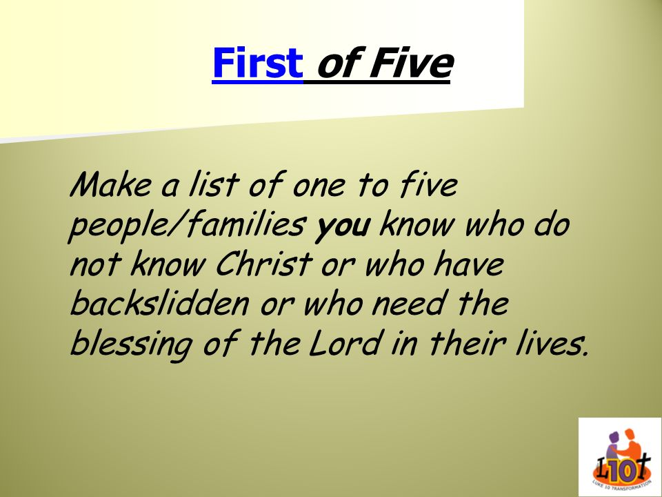 First of Five Make a list of one to five people/families you know who do not know Christ or who have backslidden or who need the blessing of the Lord