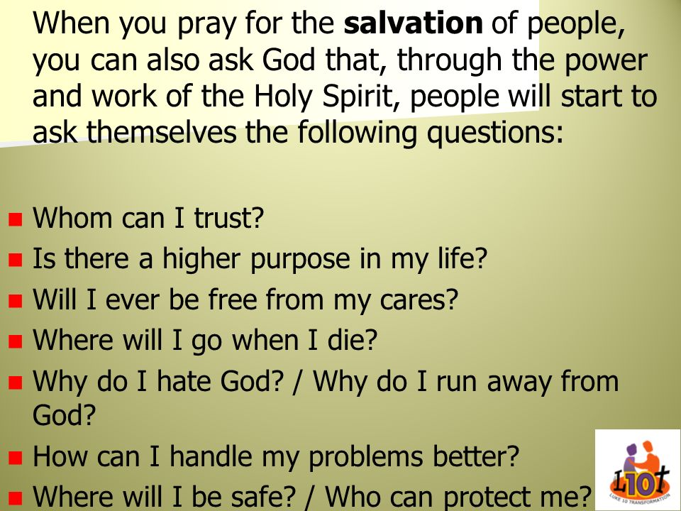When you pray for the salvation of people, you can also ask God that, through the power and work of the Holy Spirit, people will start to ask themselv