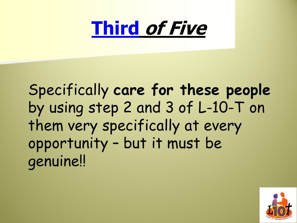 Third of Five Specifically care for these people by using step 2 and 3 of L-10-T on them very specifically at every opportunity – but it must be genui
