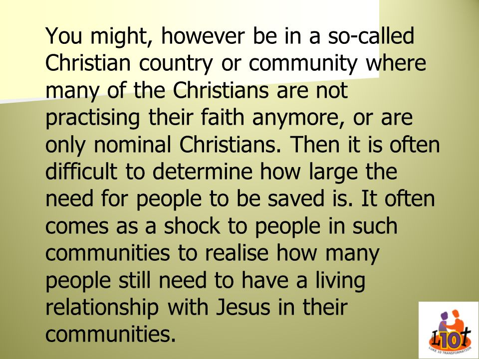 You might, however be in a so-called Christian country or community where many of the Christians are not practising their faith anymore, or are only n