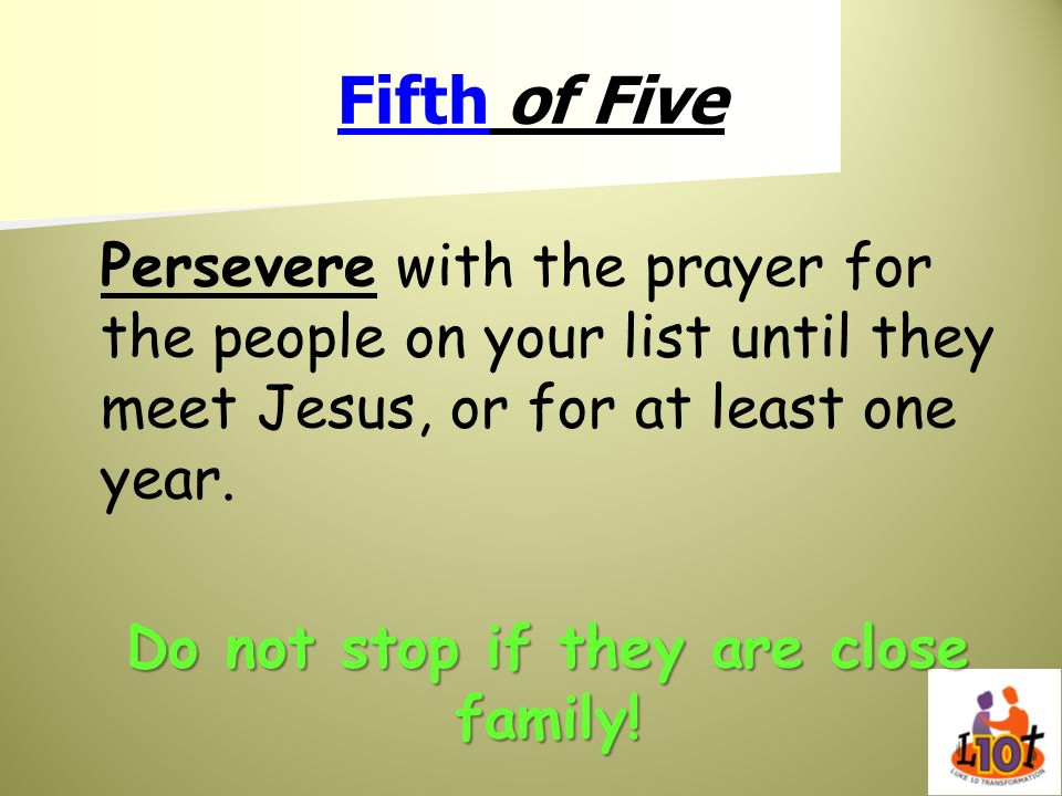 Fifth of Five Persevere with the prayer for the people on your list until they meet Jesus, or for at least one year. Do not stop if they are close fam