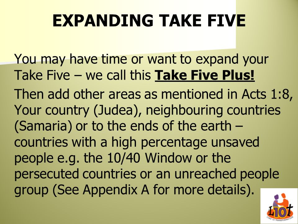 EXPANDING TAKE FIVE You may have time or want to expand your Take Five – we call this Take Five Plus! Then add other areas as mentioned in Acts 1:8, Y