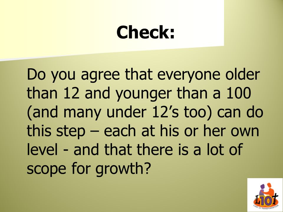 Check: Do you agree that everyone older than 12 and younger than a 100 (and many under 12s too) can do this step – each at his or her own level - and