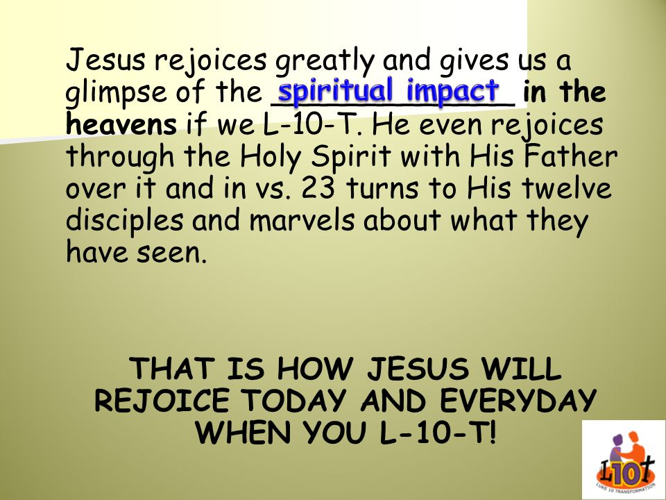 Jesus rejoices greatly and gives us a glimpse of the _____________ in the heavens if we L-10-T. He even rejoices through the Holy Spirit with His Fath