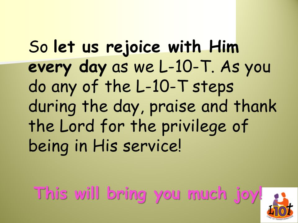So let us rejoice with Him every day as we L-10-T. As you do any of the L-10-T steps during the day, praise and thank the Lord for the privilege of be
