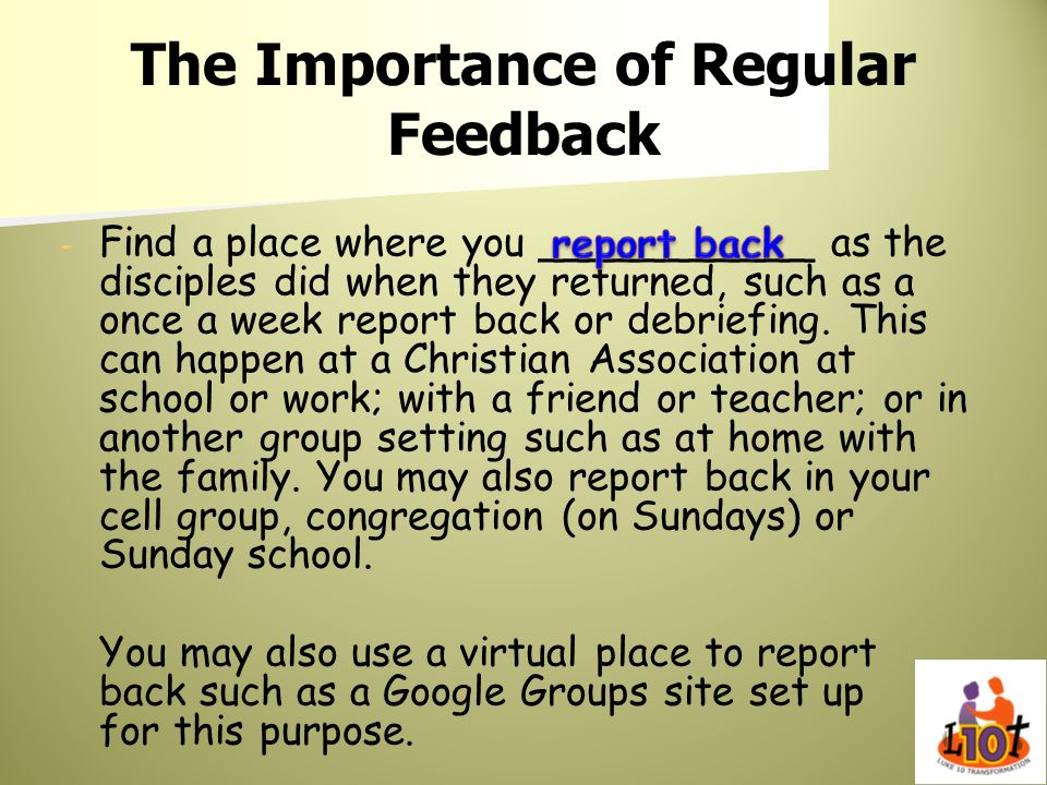 The Importance of Regular Feedback - - Find a place where you ___________ as the disciples did when they returned, such as a once a week report back o
