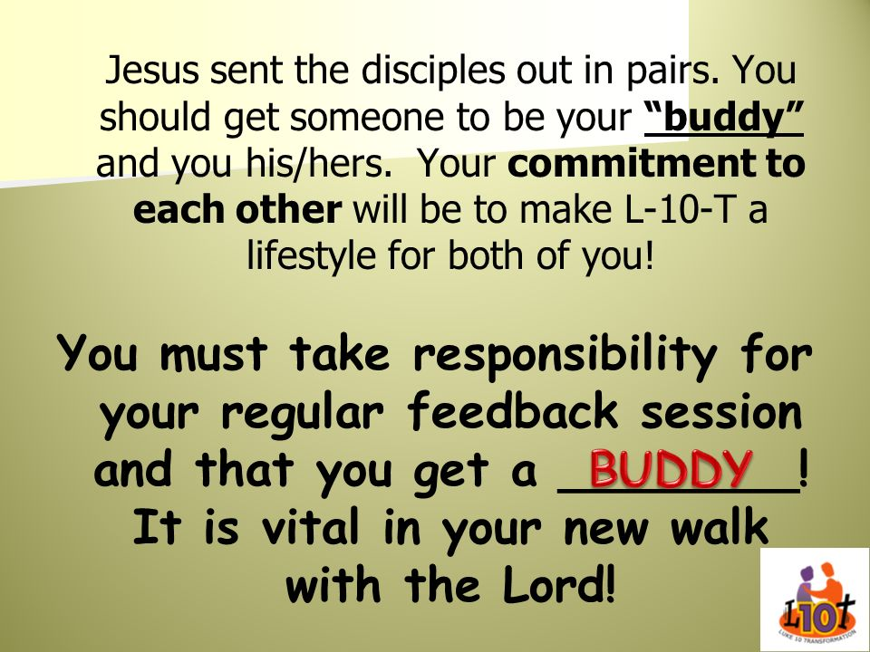 Jesus sent the disciples out in pairs. You should get someone to be your buddy and you his/hers. Your commitment to each other will be to make L-10-T