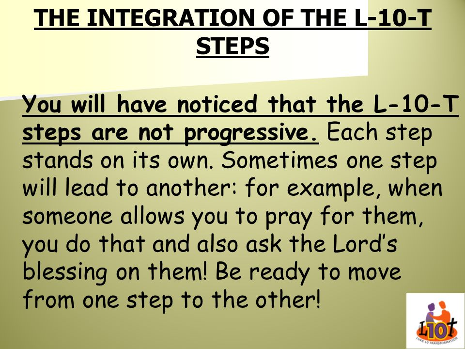 THE INTEGRATION OF THE L-10-T STEPS You will have noticed that the L-10-T steps are not progressive. Each step stands on its own. Sometimes one step w