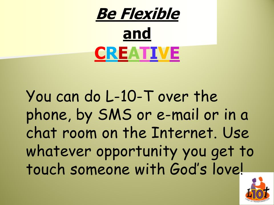 Be Flexible and CREATIVE You can do L-10-T over the phone, by SMS or e-mail or in a chat room on the Internet. Use whatever opportunity you get to tou