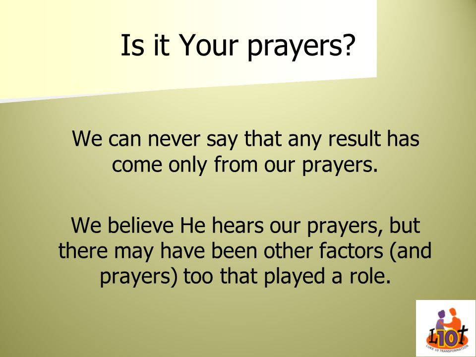Is it Your prayers? We can never say that any result has come only from our prayers. We believe He hears our prayers, but there may have been other fa