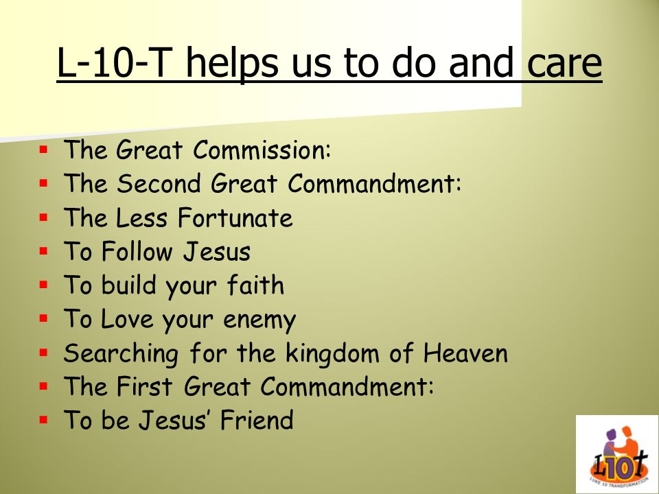 L-10-T helps us to do and care The Great Commission: The Second Great Commandment: The Less Fortunate To Follow Jesus To build your faith To Love your
