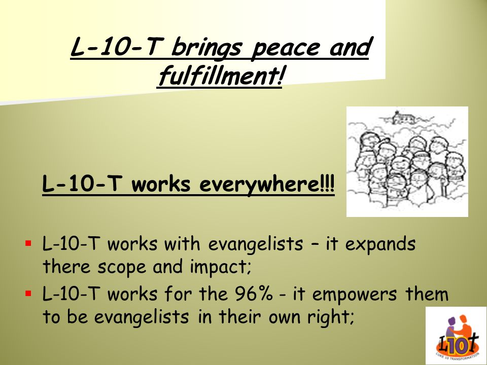 L-10-T brings peace and fulfillment! L-10-T works everywhere!!! L-10-T works with evangelists – it expands there scope and impact; L-10-T works for th