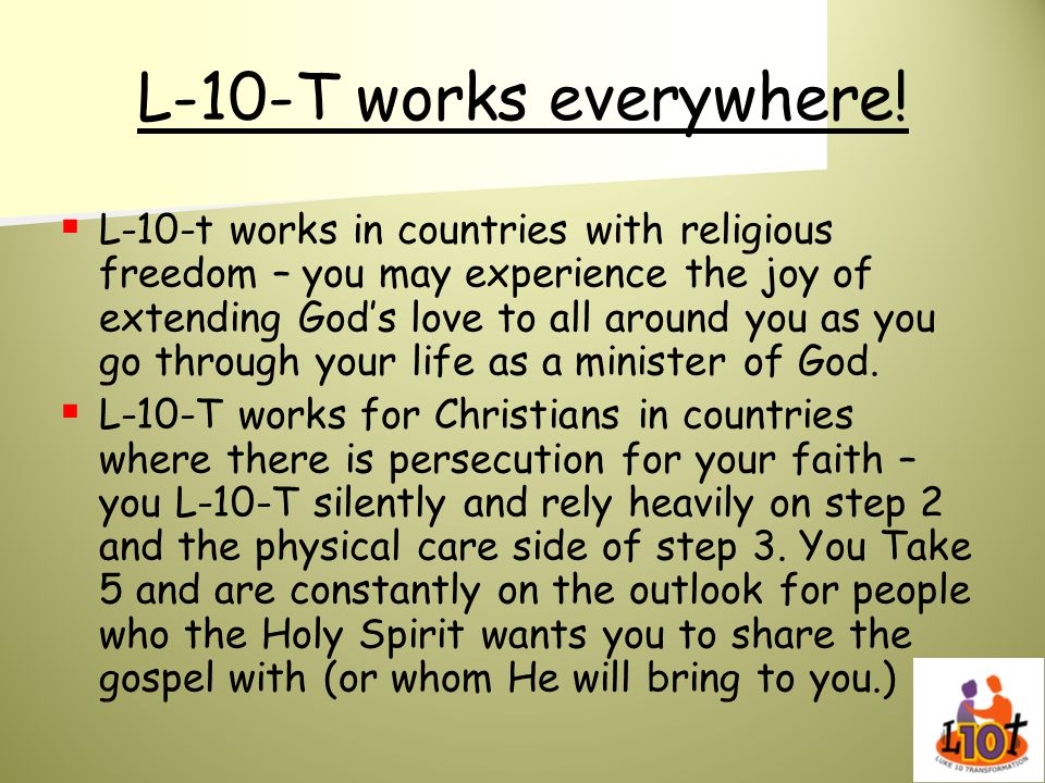 L-10-T works everywhere! L-10-t works in countries with religious freedom – you may experience the joy of extending Gods love to all around you as you
