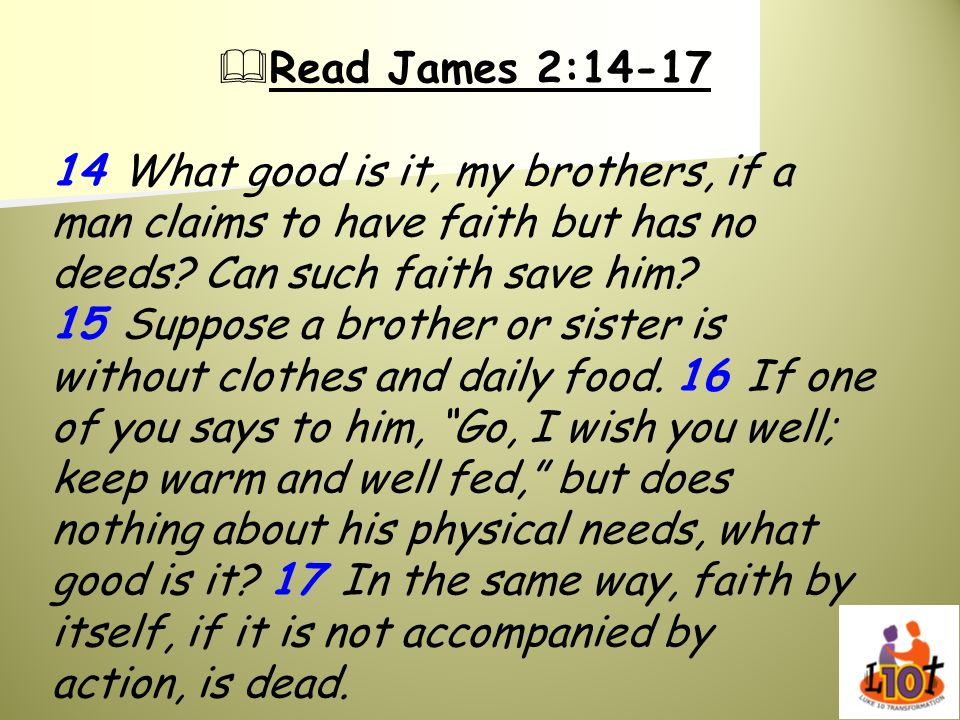 Read James 2:14-17 14 What good is it, my brothers, if a man claims to have faith but has no deeds? Can such faith save him? 15 Suppose a brother or s