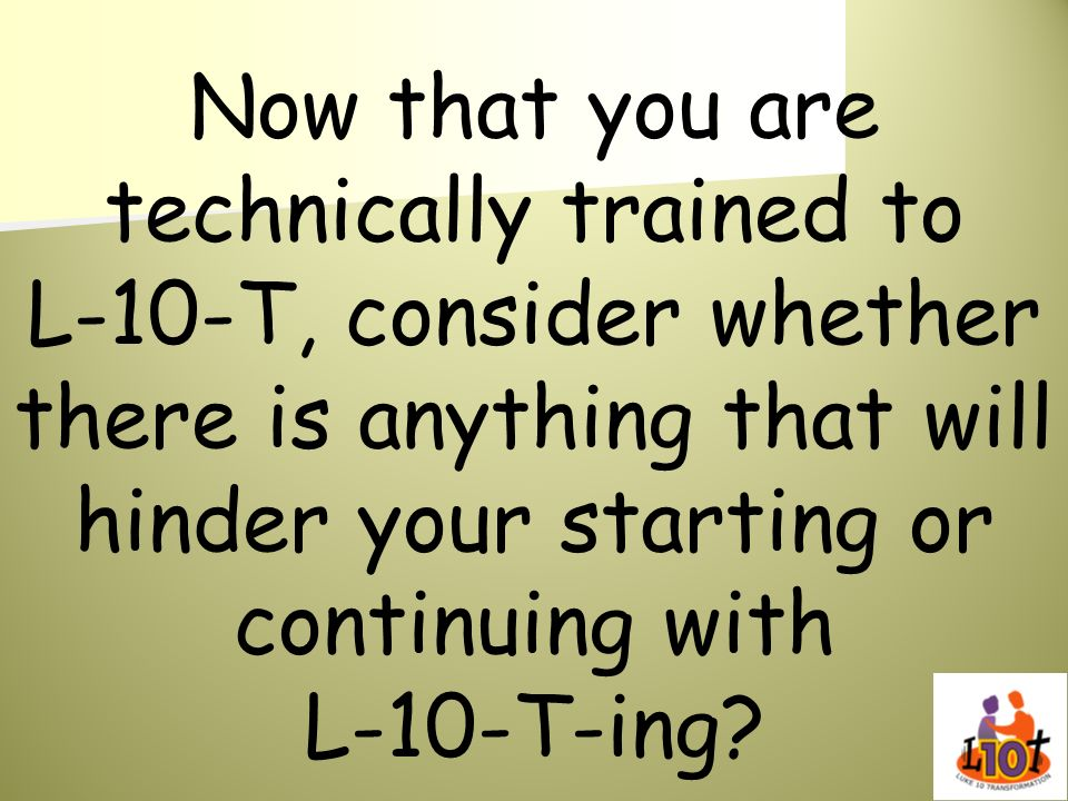 Now that you are technically trained to L-10-T, consider whether there is anything that will hinder your starting or continuing with L-10-T-ing?
