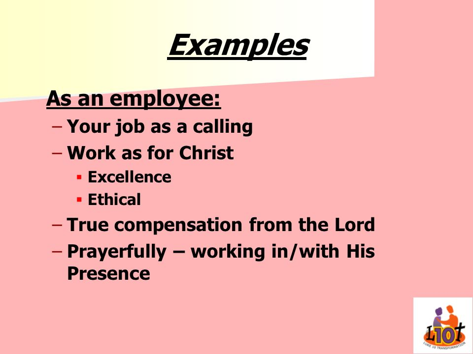 Examples As an employee: – –Your job as a calling – –Work as for Christ Excellence Ethical – –True compensation from the Lord – –Prayerfully – working