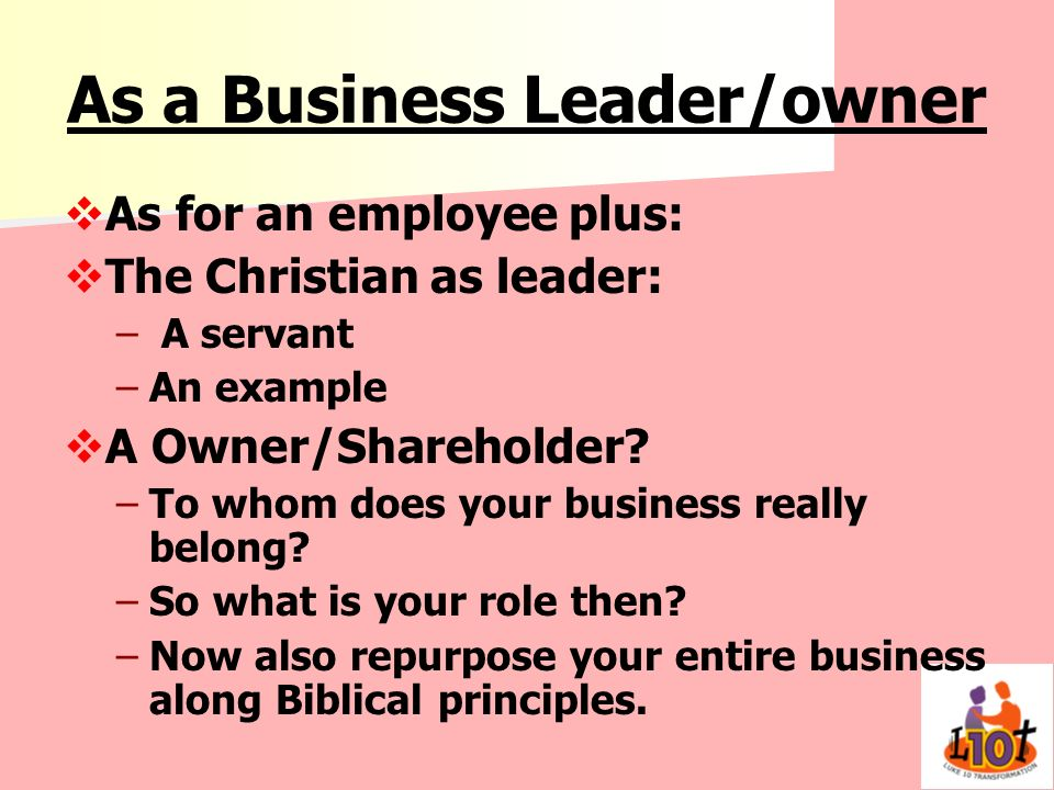 As a Business Leader/owner As for an employee plus: The Christian as leader: – – A servant – –An example A Owner/Shareholder? – –To whom does your bus
