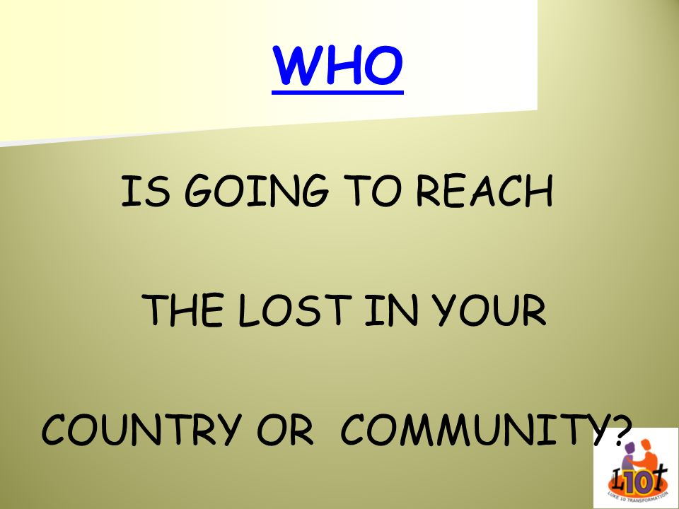 WHO IS GOING TO REACH THE LOST IN YOUR COUNTRY OR COMMUNITY?