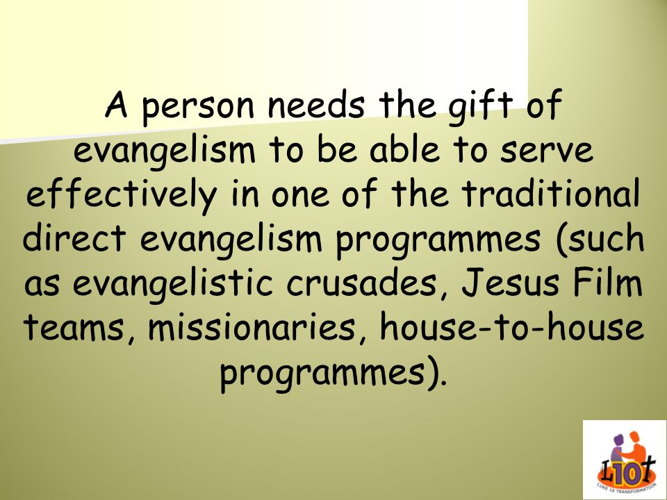 A person needs the gift of evangelism to be able to serve effectively in one of the traditional direct evangelism programmes (such as evangelistic cru